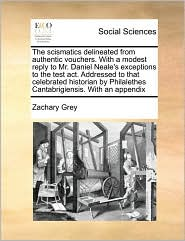 The scismatics delineated from authentic vouchers. With a modest reply to Mr. Daniel Neale's exceptions to the test act. Addressed to that celebrated historian by Philalethes Cantabrigiensis. With an appendix - Zachary Grey