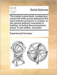 The builder's price-book; containing a correct list of the prices allowed by the most eminent surveyors in London, to the several artificers concerned in building. Including the journeymen's prices. A new edition, corrected - Experienced Experienced Surveyor