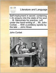 Self-imployment in secret: containing I. An enquiry into the state of his soul. ... III. Memorials for practice. Left under the hand-writing of ... Mr. John Corbet, ... With a prefatory epistle by the late ... John Howe - John Corbet