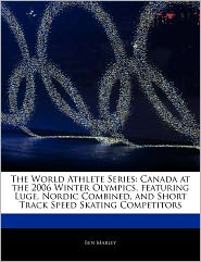 The World Athlete Series: Canada at the 2006 Winter Olympics, featuring Luge, Nordic Combined, and Short Track Speed Skating Competitors - Ben Marley