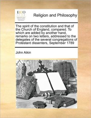 The spirit of the constitution and that of the Church of England, compared. To which are added by another hand, remarks on two letters, addressed to the delegates of the several congregations of Protestant dissenters, September 1789 - John Aikin