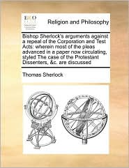 Bishop Sherlock's arguments against a repeal of the Corporation and Test Acts: wherein most of the pleas advanced in a paper now circulating, styled The case of the Protestant Dissenters, &c. are discussed - Thomas Sherlock
