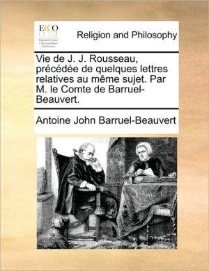 Vie de J.J. Rousseau, pr c d e de quelques lettres relatives au m me sujet. Par M. le Comte de Barruel-Beauvert. - Antoine John Barruel-Beauvert