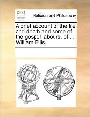 A brief account of the life and death and some of the gospel labours, of ... William Ellis. - See Notes Multiple Contributors