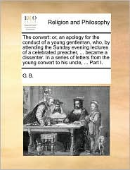 The convert: or, an apology for the conduct of a young gentleman, who, by attending the Sunday evening lectures of a celebrated preacher, ... became a dissenter. In a series of letters from the young convert to his uncle, ... Part I. - G. G. B.