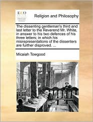 The dissenting gentleman's third and last letter to the Reverend Mr. White, in answer to his two defences of his three letters; in which his misrepresentations of the dissenters are further disproved. ... - Micaiah Towgood