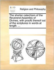 The shorter catechism of the Reverend Assembly of Divines, with proofs thereof out of the scriptures in words at length. ... - See Notes Multiple Contributors