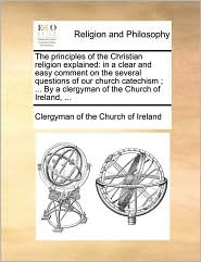 The principles of the Christian religion explained: in a clear and easy comment on the several questions of our church catechism ; ... By a clergyman of the Church of Ireland, ... - Clergyman of Clergyman of the Church of Ireland