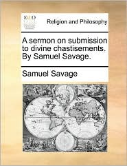 A sermon on submission to divine chastisements. By Samuel Savage. - Samuel Savage