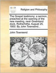 The Gospel testimony: a sermon, preached at the opening of the new meeting, near Greenland dock, Rotherhithe, August 25, 1800. By John Townsend... - John Townsend