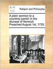 A plain sermon to a countrey-parish in the diocese of Norwich. Preached August 1st, 1725. - See Notes Multiple Contributors