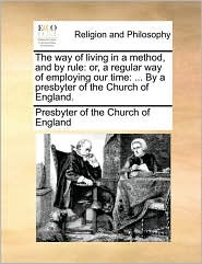 The way of living in a method, and by rule: or, a regular way of employing our time: ... By a presbyter of the Church of England. - Presbyter of Presbyter of the Church of England