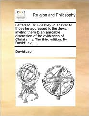 Letters to Dr. Priestley, in answer to those he addressed to the Jews; inviting them to an amicable discussion of the evidences of Christianity. The third edition. By David Levi, . - David Levi