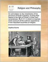An exhortation to the inhabitants of the province of South-Carolina, to bring their deeds to the light of Christ, in their own consciences. By S. H. In which is inserted, some account of the author's experience in the important business of religion. - Sophia Hume