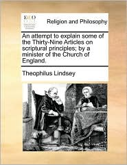 An attempt to explain some of the Thirty-Nine Articles on scriptural principles; by a minister of the Church of England. - Theophilus Lindsey