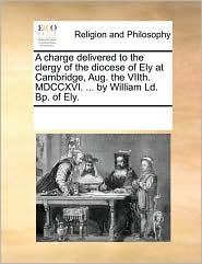 A charge delivered to the clergy of the diocese of Ely at Cambridge, Aug. the VIIth. MDCCXVI. ... by William Ld. Bp. of Ely. - See Notes Multiple Contributors