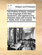 The Psalms of David, Imitated in the Language of the New Testament, and Applied to the Christian State and Worship. by I. Watts, D.D. a New Edition.