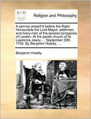 A sermon preach'd before the Right Honourable the Lord-Mayor, aldermen, and livery-men of the several companies of London. At the parish church of St. Lawrence Jewry, . September 29th. 1705. By Benjamin Hoadly, . - Benjamin Hoadly