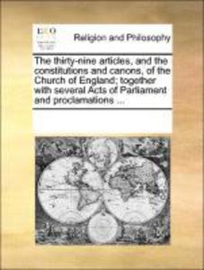 The thirty-nine articles, and the constitutions and canons, of the Church of England; together with several Acts of Parliament and proclamations ....