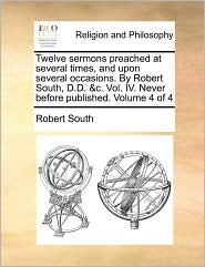 Twelve sermons preached at several times, and upon several occasions. By Robert South, D.D. &c. Vol. IV. Never before published. Volume 4 of 4 - Robert South