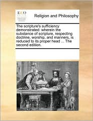 The scripture's sufficiency demonstrated: wherein the substance of scripture, respecting doctrine, worship, and manners, is reduced to its proper head ... The second edition. - See Notes Multiple Contributors