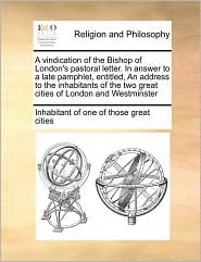 A vindication of the Bishop of London's pastoral letter. In answer to a late pamphlet, entitled, An address to the inhabitants of the two great cities of London and Westminster - Inhabitant of Inhabitant of one of those great cities