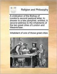 A vindication of the Bishop of London's second pastoral letter. In answer to a late pamphlet, entitled, A second address to the inhabitants of the two great cities of London and Westminster. - Inhabitant of Inhabitant of one of those great cities