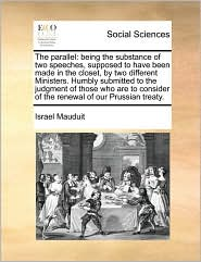The parallel: being the substance of two speeches, supposed to have been made in the closet, by two different Ministers. Humbly submitted to the judgment of those who are to consider of the renewal of our Prussian treaty. - Israel Mauduit