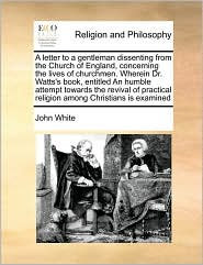 A letter to a gentleman dissenting from the Church of England, concerning the lives of churchmen. Wherein Dr. Watts's book, entitled An humble attempt towards the revival of practical religion among Christians is examined - John White