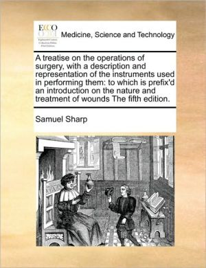 A treatise on the operations of surgery, with a description and representation of the instruments used in performing them: to which is prefix'd an introduction on the nature and treatment of wounds The fifth edition. - Samuel Sharp
