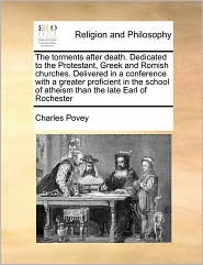 The torments after death. Dedicated to the Protestant, Greek and Romish churches. Delivered in a conference with a greater proficient in the school of atheism than the late Earl of Rochester - Charles Povey