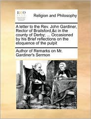 A letter to the Rev. John Gardiner, Rector of Brailsford,&c in the county of Derby; . Occasioned by his Brief reflections on the eloquence of the pulpit - Author of Author of Remarks on Mr. Gardiner's Serm