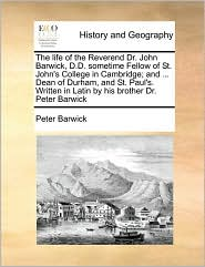 The life of the Reverend Dr. John Barwick, D.D. sometime Fellow of St. John's College in Cambridge; and. Dean of Durham, and St. Paul's. Written in Latin by his brother Dr. Peter Barwick - Peter Barwick