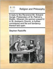 A reply to the Reverend Mr. Edward Synge, Prebendary of St. Patrick's, Dublin. Wherein his sermon preach'd in St. Andrew's Church, is further considered and the evil tendency thereof laid open. - Stephen Radcliffe