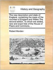 The new description and state of England, containing the maps of the counties of England and Wales The second edition. To which are added, new and exact lists of the House of Peers and Commons, . - Robert Morden