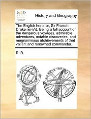 The English hero: or, Sir Francis Drake reviv'd. Being a full account of the dangerous voyages, admirable adventures, notable discoveries, and magnanimous atchievements of that valiant and renowned commander. - R. R. B.