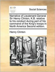 Narrative of Lieutenant-General Sir Henry Clinton, K.B. relative to his conduct during part of his command of the King's troops in North America Second edition. - Henry Clinton