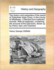 The history and antiquities of the parish of Tottenham High-Cross, in the county of Middlesex. Collected from authentic records. With an appendix, containing the account of the said town, drawn up by Henry, last Lord Colerane - Henry George Oldfield