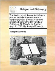 The testimony of the ancient church, proper, and decisive evidence in controversies in divinity. A sermon preached before the University of Oxford, at St. Mary's, on Sunday, Aug. 8. 1736. By Joseph Edwards ... - Joseph Edwards