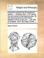 A sermon preach'd at St. Andrew's Dublin, ... October 23d. 1719. being the anniversary thanksgiving-day, for the deliverance from the horrid rebellion which broke out ... the 23d. of October, 1641. By Duke Tyrrell, ... - Duke Tyrrell