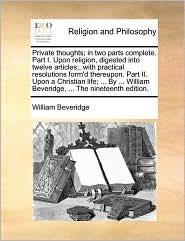 Private thoughts; in two parts complete. Part I. Upon religion, digested into twelve articles;, with practical resolutions form'd thereupon. Part II. Upon a Christian life; ... By ... William Beveridge, ... The nineteenth edition. - William Beveridge