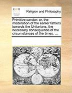 Primitive Candor: Or, the Moderation of the Earlier Fathers Towards the Unitarians, the Necessary Consequence of the Circumstances of th