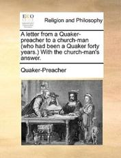 A Letter from a Quaker-Preacher to a Church-Man (Who Had Been a Quaker Forty Years. with the Church-Man's Answer. - Quaker-Preacher