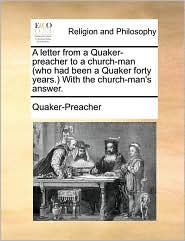 A letter from a Quaker-preacher to a church-man (who had been a Quaker forty years.) With the church-man's answer. - Quaker-Preacher