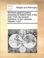 Sermons against popery, preached at Salters-Hall, in the year 1735. By several ministers. In two volumes. ... Volume 1 of 2 - See Notes Multiple Contributors