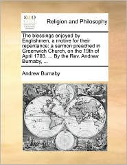 The blessings enjoyed by Englishmen, a motive for their repentance: a sermon preached in Greenwich Church, on the 19th of April 1793. ... By the Rev. Andrew Burnaby, ... - Andrew Burnaby