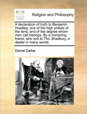 A declaration of truth to Benjamin Hoadley, one of the high priests of the land, and of the degree whom men call bishops. By a ministring friend, who writ to Tho. Bradbury, a dealer in many words. - Daniel Defoe