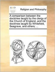 A comparison between the doctrines taught by the clergy of the Church of England, and the doctrines taught by Whitefield, Seagrave, and others; ... - See Notes Multiple Contributors