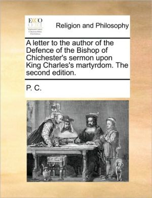 A letter to the author of the Defence of the Bishop of Chichester's sermon upon King Charles's martyrdom. The second edition.