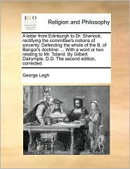 A letter from Edinburgh to Dr. Sherlock, rectifying the committee's notions of sincerity. Defending the whole of the B. of Bangor's doctrine: ... With a word or two relating to Mr. Toland. By Gilbert Dalrymple, D.D. The second edition, corrected. - George Legh